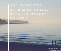 God is not the author of death, he is the author of life!
