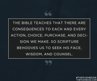 The Bible teaches that there are consequences to each and every action, choice, purchase, and decision we make. So scripture behooves us to seek his face, wisdom, and counsel.
