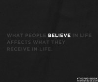 What people believe in life affects what they receive in life.
