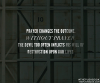 Prayer changes the outcome. Without prayer, the devil too often inflicts his will of destruction upon our lives.