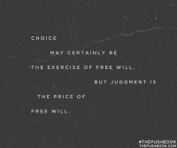 Choice may certainly be the exercise of free will. But judgement is the price of free will.