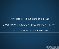 The truth is God has given us his laws for our benefit and protection. God exists, and so do his moral laws.