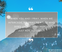 When you and I pray, we intercede, we pray to a God who does understand mercy, just not judgment.