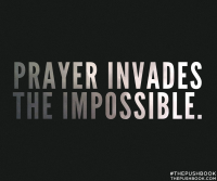 Prayer invades the impossible.