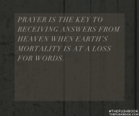 Prayer is the key to receiving answers from heaven when Earth's mortality is at a loss for words.