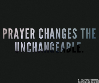 Prayer changes the unchangeable.