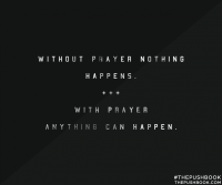 Without prayer nothing happens; with prayer, anything can happen.